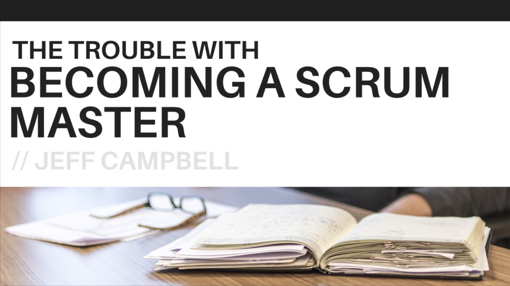 The Trouble With Becoming A Scrum Master